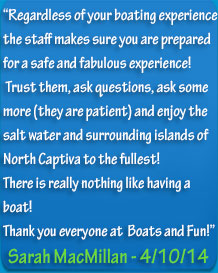 "Boats and Fun Review ""Regardless of your boating experiencethe staff makes sure you are preparedfor a safe and fabulous experience! Trust them, ask questions, ask some more (they are patient) and enjoy the salt water and surrounding islands of North Captiva to the fullest!There is really nothing like having a boat! Thank you everyone at  Boats and Fun!"""